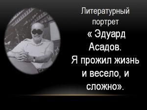 Литературный портрет «Я прожил жизнь и весело, и сложно». К 95-летию Э. А. Асадова